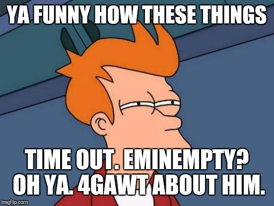 Futurama Fry Meme | YA FUNNY HOW THESE THINGS TIME OUT. EMINEMPTY? OH YA. 4GAWT ABOUT HIM. | image tagged in memes,futurama fry | made w/ Imgflip meme maker
