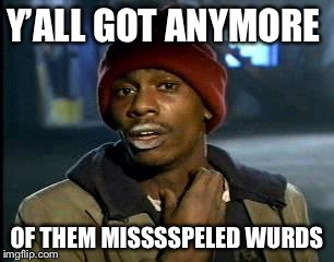 Y'all Got Any More Of That Meme | Y'ALL GOT ANYMORE OF THEM MISSSSPELED WURDS | image tagged in memes,yall got any more of | made w/ Imgflip meme maker