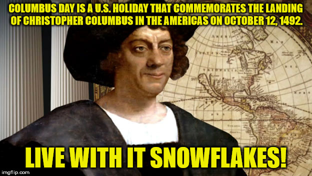 COLUMBUS DAY IS A U.S. HOLIDAY THAT COMMEMORATES THE LANDING OF CHRISTOPHER COLUMBUS IN THE AMERICAS ON OCTOBER 12, 1492. LIVE WITH IT SNOWF | image tagged in columbus | made w/ Imgflip meme maker