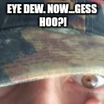 EYE DEW. NOW...GESS HOO?! | made w/ Imgflip meme maker