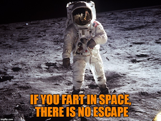 Farts In Space | IF YOU FART IN SPACE, THERE IS NO ESCAPE | image tagged in memes,farts,space suit,astronaut,no escape,shouldnt have had the chipotle preflight | made w/ Imgflip meme maker