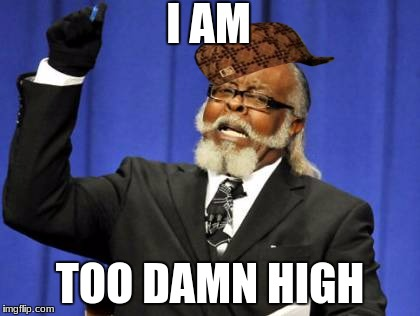 Too Damn High Meme | I AM TOO DAMN HIGH | image tagged in memes,too damn high,scumbag | made w/ Imgflip meme maker
