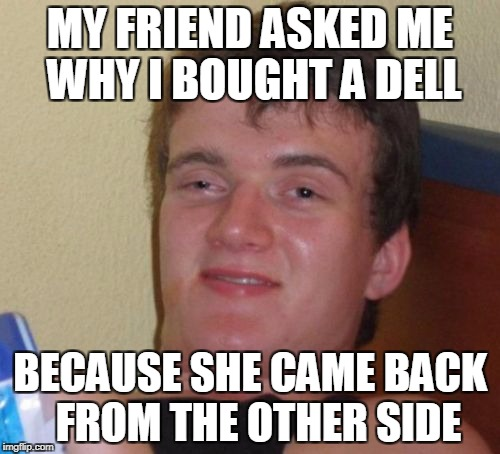 You were talking about computers? But I never bought any windows... | MY FRIEND ASKED ME WHY I BOUGHT A DELL BECAUSE SHE CAME BACK  FROM THE OTHER SIDE | image tagged in memes,10 guy | made w/ Imgflip meme maker