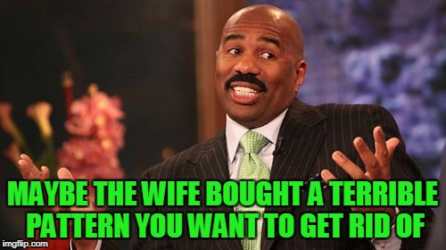 Steve Harvey Meme | MAYBE THE WIFE BOUGHT A TERRIBLE PATTERN YOU WANT TO GET RID OF | image tagged in memes,steve harvey | made w/ Imgflip meme maker