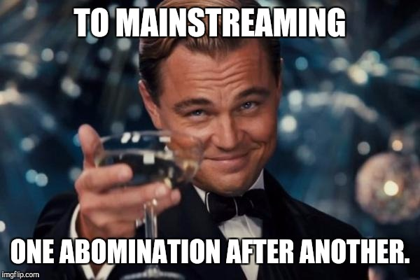 Leonardo Dicaprio Cheers Meme | TO MAINSTREAMING ONE ABOMINATION AFTER ANOTHER. | image tagged in memes,leonardo dicaprio cheers | made w/ Imgflip meme maker