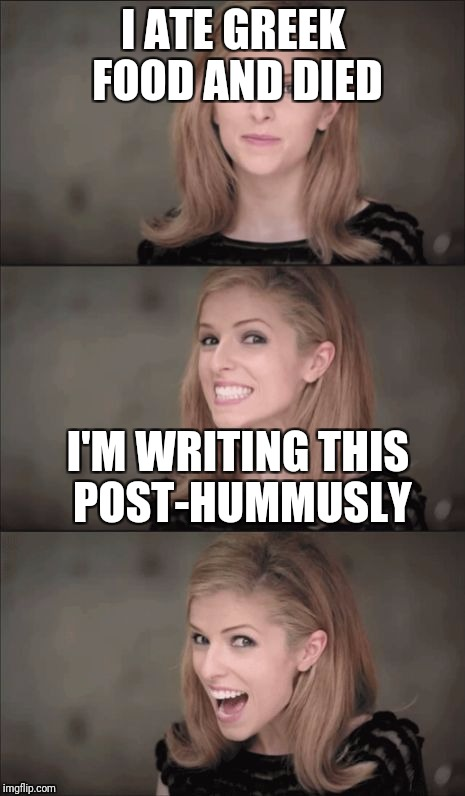 I ate Greek food and died | I ATE GREEK FOOD AND DIED I'M WRITING THIS POST-HUMMUSLY | image tagged in memes,bad pun anna kendrick,greek food | made w/ Imgflip meme maker