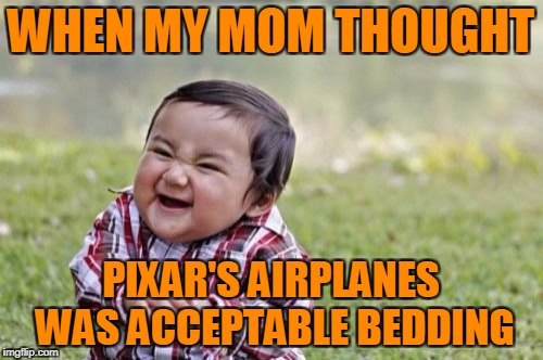 Evil Toddler Meme | WHEN MY MOM THOUGHT PIXAR'S AIRPLANES WAS ACCEPTABLE BEDDING | image tagged in memes,evil toddler | made w/ Imgflip meme maker
