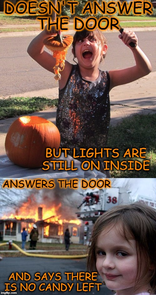 Trick or Treat or Die  | DOESN'T ANSWER THE DOOR AND SAYS THERE IS NO CANDY LEFT BUT LIGHTS ARE STILL ON INSIDE ANSWERS THE DOOR | image tagged in trick or treat,halloween,disaster girl,pumpkins,memes,funny | made w/ Imgflip meme maker