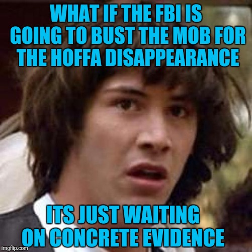 Conspiracy Keanu Meme | WHAT IF THE FBI IS GOING TO BUST THE MOB FOR THE HOFFA DISAPPEARANCE ITS JUST WAITING ON CONCRETE EVIDENCE | image tagged in memes,conspiracy keanu | made w/ Imgflip meme maker