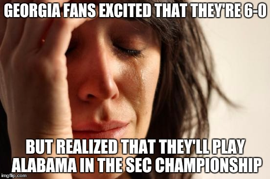 First World Problems Meme | GEORGIA FANS EXCITED THAT THEY'RE 6-0 BUT REALIZED THAT THEY'LL PLAY ALABAMA IN THE SEC CHAMPIONSHIP | image tagged in memes,first world problems | made w/ Imgflip meme maker