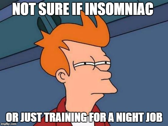 I need more sleep... | NOT SURE IF INSOMNIAC OR JUST TRAINING FOR A NIGHT JOB | image tagged in memes,futurama fry | made w/ Imgflip meme maker