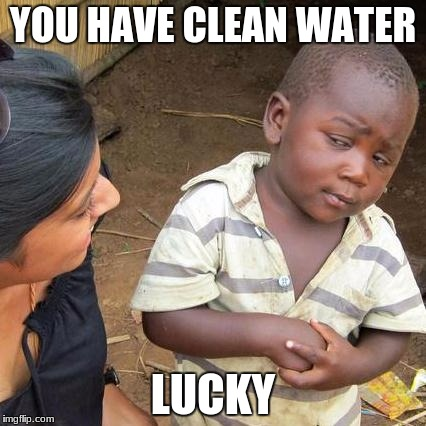 Third World Skeptical Kid Meme | YOU HAVE CLEAN WATER LUCKY | image tagged in memes,third world skeptical kid | made w/ Imgflip meme maker