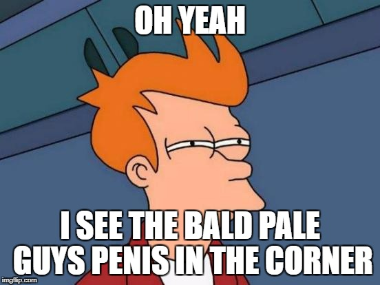Futurama Fry Meme | OH YEAH I SEE THE BALD PALE GUYS P**IS IN THE CORNER | image tagged in memes,futurama fry | made w/ Imgflip meme maker
