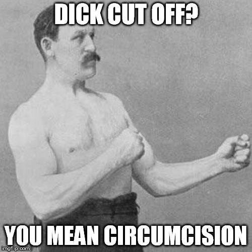 DICK CUT OFF? YOU MEAN CIRCUMCISION | made w/ Imgflip meme maker