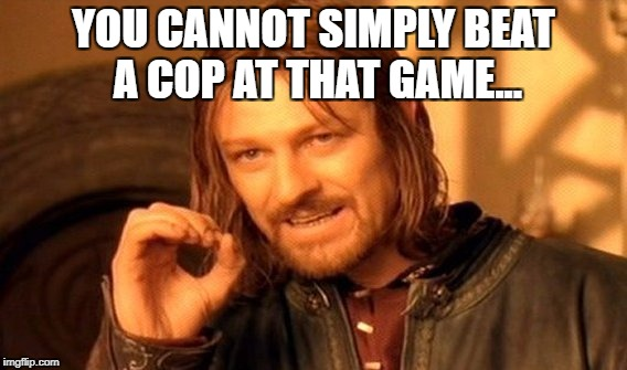 One Does Not Simply Meme | YOU CANNOT SIMPLY BEAT A COP AT THAT GAME... | image tagged in memes,one does not simply | made w/ Imgflip meme maker