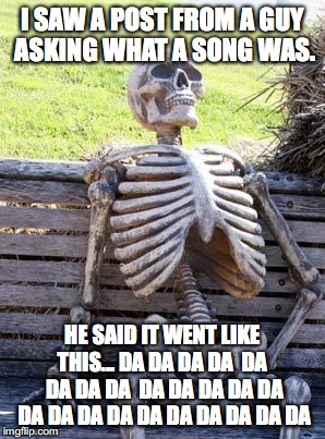 Waiting Skeleton Meme | I SAW A POST FROM A GUY ASKING WHAT A SONG WAS. HE SAID IT WENT LIKE THIS... DA DA DA DA  DA  DA DA DA  DA DA DA DA DA DA DA DA DA DA DA DA  | image tagged in memes,waiting skeleton | made w/ Imgflip meme maker