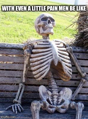 Waiting Skeleton Meme | WITH EVEN A LITTLE PAIN MEN BE LIKE | image tagged in memes,waiting skeleton | made w/ Imgflip meme maker