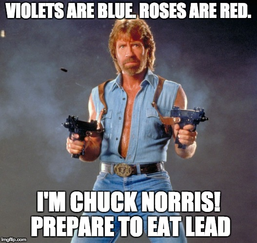 Chuck Norris Guns Meme | VIOLETS ARE BLUE. ROSES ARE RED. I'M CHUCK NORRIS! PREPARE TO EAT LEAD | image tagged in memes,chuck norris guns,chuck norris | made w/ Imgflip meme maker