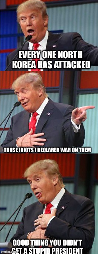 Bad Pun Trump | EVERY ONE NORTH KOREA HAS ATTACKED THOSE IDIOTS I DECLARED WAR ON THEM GOOD THING YOU DIDN'T GET A STUPID PRESIDENT | image tagged in bad pun trump | made w/ Imgflip meme maker