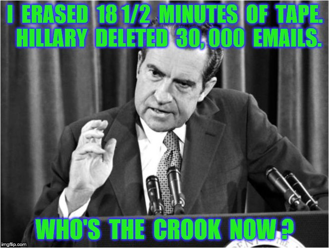 I  ERASED  18 1/2  MINUTES  OF  TAPE.  HILLARY  DELETED  30, 000  EMAILS. WHO'S  THE  CROOK  NOW ? | made w/ Imgflip meme maker