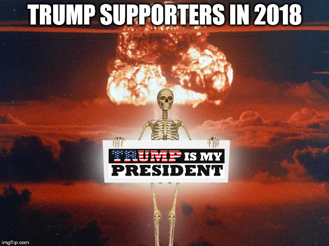 When is enough, enough? | TRUMP SUPPORTERS IN 2018 | image tagged in trump,nuclear war | made w/ Imgflip meme maker