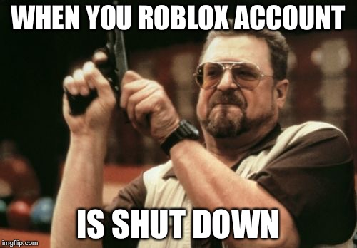 Why Roblox is bad for children | WHEN YOU ROBLOX ACCOUNT IS SHUT DOWN | image tagged in memes,roblox | made w/ Imgflip meme maker
