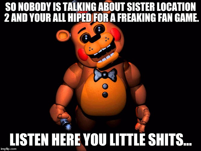 Listen here you little shit (FNAF 2 Toy Freddy) | SO NOBODY IS TALKING ABOUT SISTER LOCATION 2 AND YOUR ALL HIPED FOR A FREAKING FAN GAME. LISTEN HERE YOU LITTLE SHITS... | image tagged in listen here you little shit fnaf 2 toy freddy | made w/ Imgflip meme maker