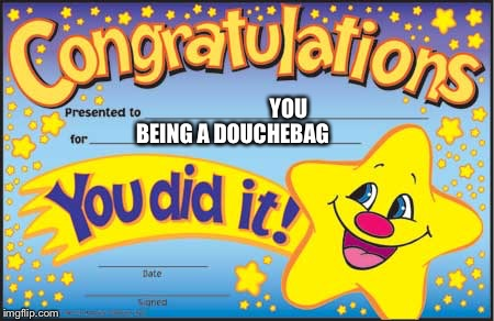 Happy Star Congratulations | YOU BEING A DOUCHEBAG | image tagged in memes,happy star congratulations | made w/ Imgflip meme maker