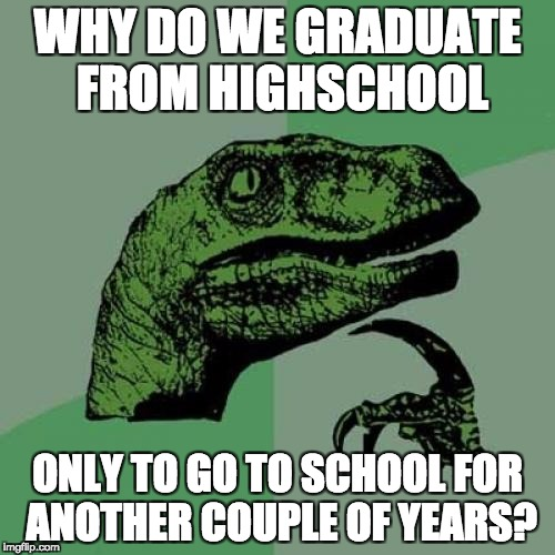 Why?  | WHY DO WE GRADUATE FROM HIGHSCHOOL ONLY TO GO TO SCHOOL FOR ANOTHER COUPLE OF YEARS? | image tagged in memes,philosoraptor,school,graduation,why | made w/ Imgflip meme maker