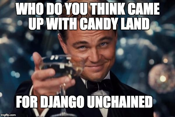 Leonardo Dicaprio Cheers Meme | WHO DO YOU THINK CAME UP WITH CANDY LAND FOR DJANGO UNCHAINED | image tagged in memes,leonardo dicaprio cheers | made w/ Imgflip meme maker