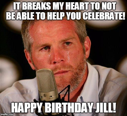 Brett Favre |  IT BREAKS MY HEART TO NOT BE ABLE TO HELP YOU CELEBRATE! HAPPY BIRTHDAY JILL! | image tagged in brett favre | made w/ Imgflip meme maker