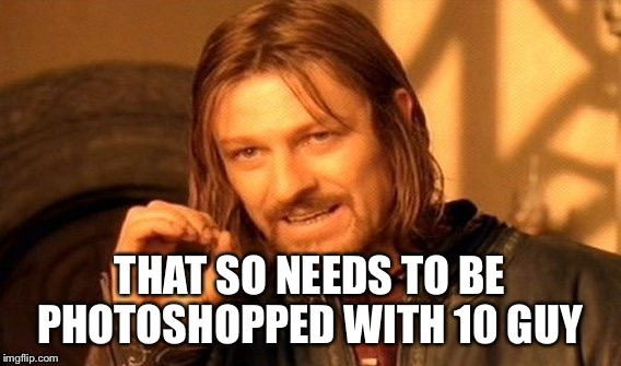 One Does Not Simply Meme | THAT SO NEEDS TO BE PHOTOSHOPPED WITH 10 GUY | image tagged in memes,one does not simply | made w/ Imgflip meme maker