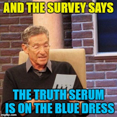 Maury Lie Detector Meme | AND THE SURVEY SAYS THE TRUTH SERUM IS ON THE BLUE DRESS | image tagged in memes,maury lie detector | made w/ Imgflip meme maker