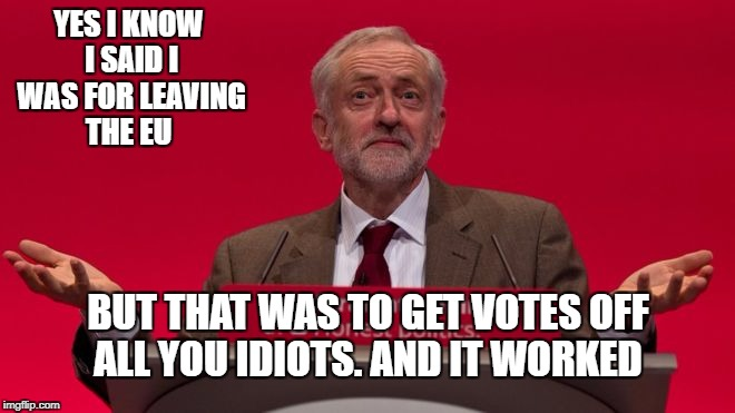 YES I KNOW I SAID I WAS FOR LEAVING THE EU BUT THAT WAS TO GET VOTES OFF ALL YOU IDIOTS. AND IT WORKED | image tagged in jeremy corbyn | made w/ Imgflip meme maker