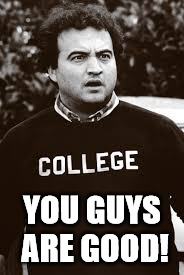 college | YOU GUYS ARE GOOD! | image tagged in college | made w/ Imgflip meme maker