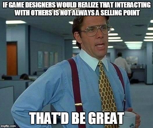 That Would Be Great Meme | IF GAME DESIGNERS WOULD REALIZE THAT INTERACTING WITH OTHERS IS NOT ALWAYS A SELLING POINT THAT'D BE GREAT | image tagged in memes,that would be great | made w/ Imgflip meme maker