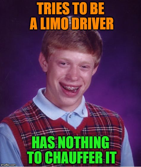 Bad Luck Brian Meme | TRIES TO BE A LIMO DRIVER HAS NOTHING TO CHAUFFER IT | image tagged in memes,bad luck brian | made w/ Imgflip meme maker