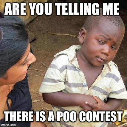 Third World Skeptical Kid Meme | ARE YOU TELLING ME THERE IS A POO CONTEST | image tagged in memes,third world skeptical kid | made w/ Imgflip meme maker