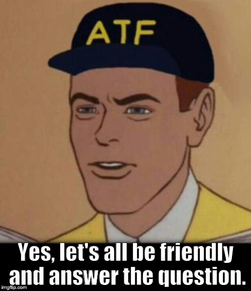 ATF says Let's answer the question. | Yes, let's all be friendly and answer the question. | image tagged in atf meme,answer the question | made w/ Imgflip meme maker