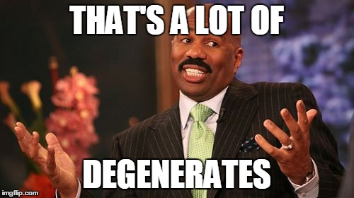 Steve Harvey Meme | THAT'S A LOT OF DEGENERATES | image tagged in memes,steve harvey | made w/ Imgflip meme maker