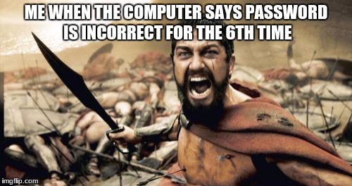 When commuter says | ME WHEN THE COMPUTER SAYS PASSWORD IS INCORRECT FOR THE 6TH TIME | image tagged in memes,sparta leonidas | made w/ Imgflip meme maker