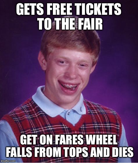 Bad Luck Brian Meme | GETS FREE TICKETS TO THE FAIR GET ON FARES WHEEL FALLS FROM TOPS AND DIES | image tagged in memes,bad luck brian | made w/ Imgflip meme maker