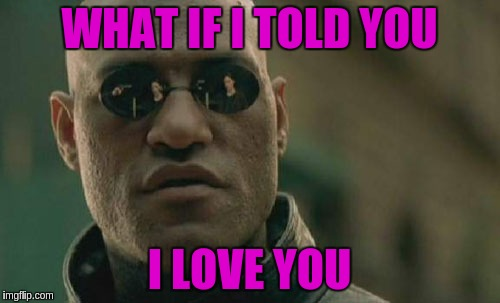 Matrix Morpheus Meme | WHAT IF I TOLD YOU I LOVE YOU | image tagged in memes,matrix morpheus | made w/ Imgflip meme maker