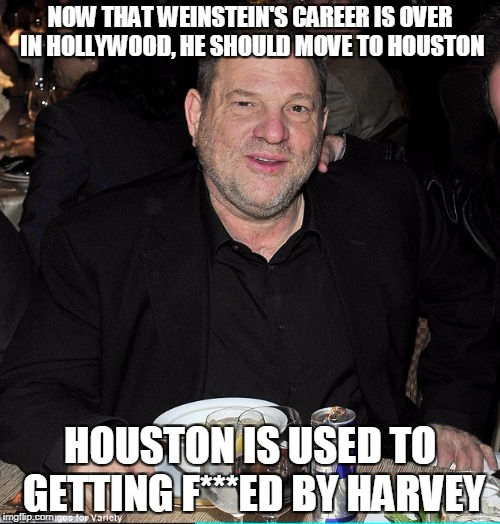 NOW THAT WEINSTEIN'S CAREER IS OVER IN HOLLYWOOD, HE SHOULD MOVE TO HOUSTON HOUSTON IS USED TO GETTING F***ED BY HARVEY | image tagged in harvey weinstein | made w/ Imgflip meme maker