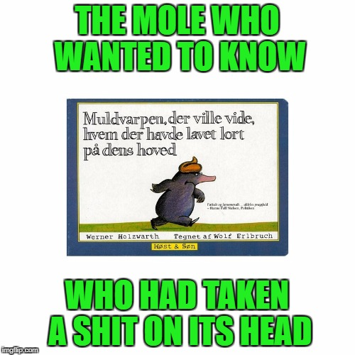 Danish childhood stories  | THE MOLE WHO WANTED TO KNOW WHO HAD TAKEN A SHIT ON ITS HEAD | image tagged in funny,memes,book,childhood,poop,danish | made w/ Imgflip meme maker