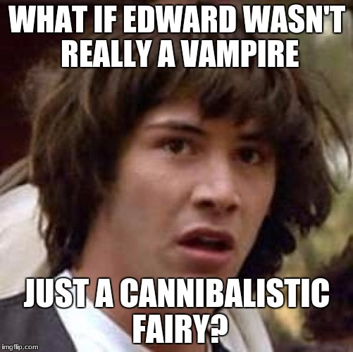 Conspiracy Keanu Meme | WHAT IF EDWARD WASN'T REALLY A VAMPIRE JUST A CANNIBALISTIC FAIRY? | image tagged in memes,conspiracy keanu | made w/ Imgflip meme maker