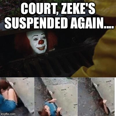 pennywise in sewer | COURT, ZEKE'S SUSPENDED AGAIN.... | image tagged in pennywise in sewer | made w/ Imgflip meme maker