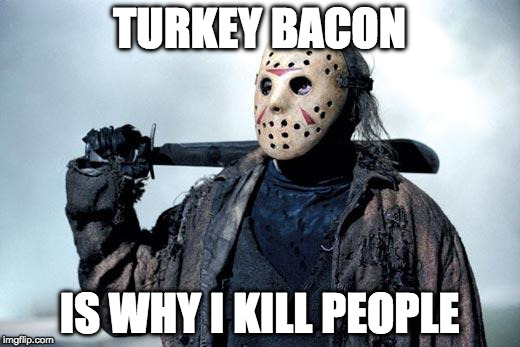 The truth finally comes out. | TURKEY BACON IS WHY I KILL PEOPLE | image tagged in jason,turkey,iwanttobebacon,kill,friday the 13th,halloween | made w/ Imgflip meme maker