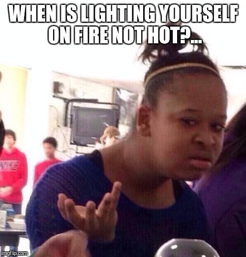 Black Girl Wat Meme | WHEN IS LIGHTING YOURSELF ON FIRE NOT HOT?... | image tagged in memes,black girl wat | made w/ Imgflip meme maker