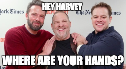 Hands-On-Harvey |  HEY HARVEY; WHERE ARE YOUR HANDS? | image tagged in harvey weinstein,ben affleck,matt damon,hollywood liberals,hypocrisy,rapist | made w/ Imgflip meme maker